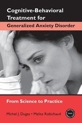 Cognitive-Behavioral Treatment for Generalized Anxiety Disorder: From Science to Practice - Robichaud, Melisa, PhD, and Dugas, Michel J
