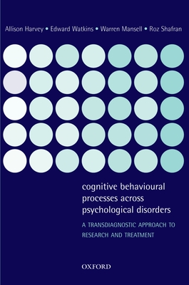 Cognitive Behavioural Processes Across Psychological Disorders: A Transdiagnostic Approach to Research and Treatment - Harvey, Allison