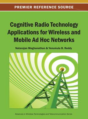 Cognitive Radio Technology Applications for Wireless and Mobile Ad Hoc Networks - Meghanathan, and Meghanathan, Natarajan (Editor), and Reddy, Yenumula B (Editor)