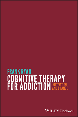 Cognitive Therapy for Addiction: Motivation and Change - Ryan, Frank