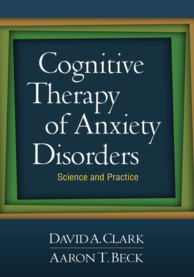 Cognitive Therapy of Anxiety Disorders: Science and Practice - Clark, David A, M.D., and Beck, Aaron T, MD