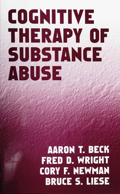 Cognitive Therapy of Substance Abuse - Beck, Aaron T, Dr., MD, and Wright, Fred D, and Newman, Cory F, PhD
