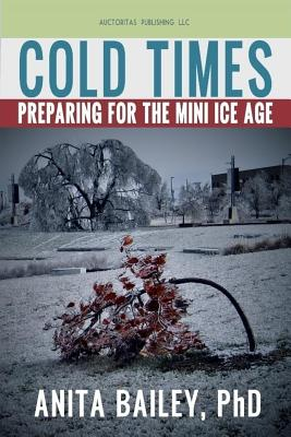 Cold Times: How to Prepare for the Mini Ice Age - Bailey Phd, Anita