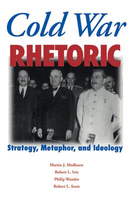 Cold War Rhetoric: Strategy, Metaphor, and Ideology - Medhurst, Martin J, and Ivie, Robert L, and Wander, Philip