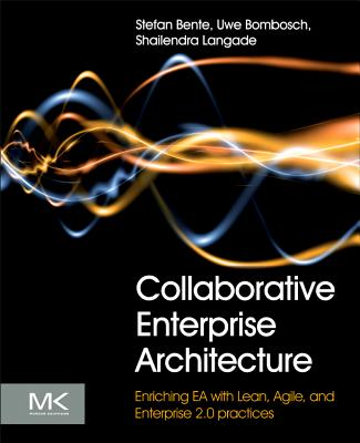 Collaborative Enterprise Architecture: Enriching EA with Lean, Agile, and Enterprise 2.0 Practices - Bente, Stefan, and Bombosch, Uwe, and Langade, Shailendra