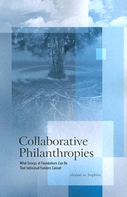 Collaborative Philanthropies: What Groups of Foundations Can Do That Individual Funders Cannot - Hopkins, Elwood M