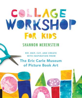 Collage Workshop for Kids: Rip, Snip, Cut, and Create with Inspiration from the Eric Carle Museum - Merenstein, Shannon