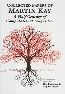 Collected Papers of Martin Kay: A Half Century of Computational Linguistics - Kay, Martin, and Flickinger, Dan (Editor), and Oepen, Stephan (Editor)