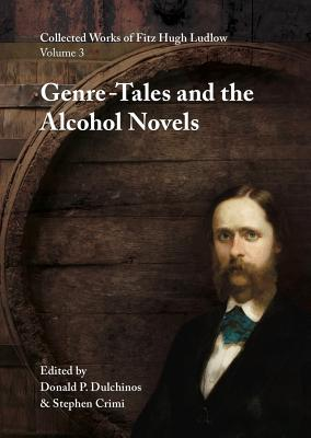 Collected Works of Fitz Hugh Ludlow, Volume 3: Genre-Tales and the Alcohol Novels - Ludlow, Fitz Hugh, and Dulchinos, Donald P (Editor), and Crimi, Stephen (Editor)