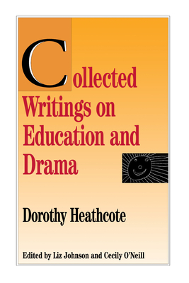 Collected Writings on Education and Drama - Heathcote, Dorothy, and Johnson, Liz (Editor), and O'Neill, Cecily (Editor)