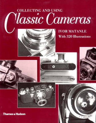 Collecting and Using Classic Cameras: With 320 Illustrations - Matanle, Ivor