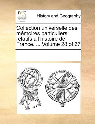 Collection Universelle Des Memoires Particuliers Relatifs A L'Histoire de France. ... Volume 28 of 67 - Multiple Contributors