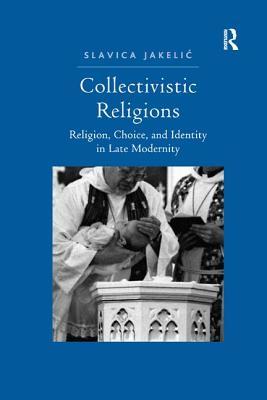 Collectivistic Religions: Religion, Choice, and Identity in Late Modernity - Jakelic, Slavica