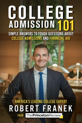 College Admission 101: Simple Answers to Tough Questions about College Admissions and Financial Aid - The Princeton Review, and Franek, Robert