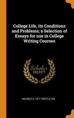 College Life, Its Conditions and Problems; A Selection of Essays for Use in College Writing Courses - Fulton, Maurice G 1877-1955