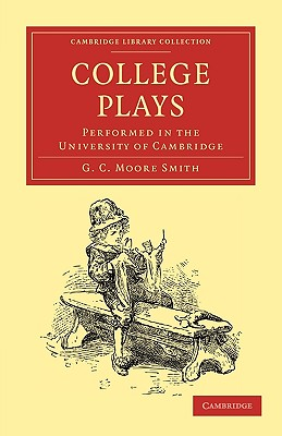 College Plays: Performed in the University of Cambridge - Smith, George Charles Moore