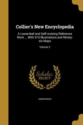 Collier's New Encyclopedia: A Loose-Leaf and Self-Revising Reference Work ... with 515 Illustrations and Ninety-Six Maps; Volume 2 - Anonymous (Creator)