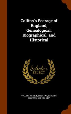 Collins's Peerage of England; Genealogical, Biographical, and Historical - Collins, Arthur, and Brydges, Egerton, Sir