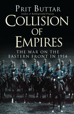 Collision of Empires: The War on the Eastern Front in 1914 - Buttar, Prit