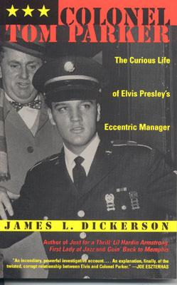 Colonel Tom Parker: The Curious Life of Elvis Presley's Eccentric Manager - Dickerson, James L