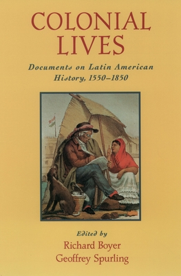 Colonial Lives: Documents on Latin American History, 1550-1850 - Boyer, Richard (Editor), and Spurling, Geoffrey (Editor)
