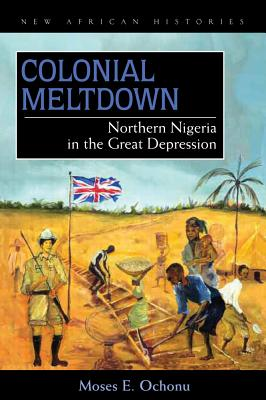 Colonial Meltdown: Northern Nigeria in the Great Depression - Ochonu, Moses E