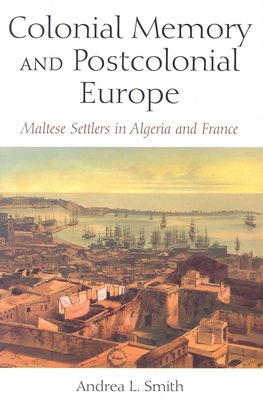 Colonial Memory and Postcolonial Europe: Maltese Settlers in Algeria and France - Smith, Andrea L