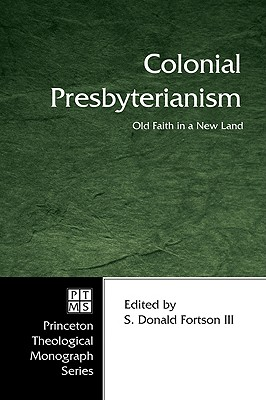 Colonial Presbyterianism: Old Faith in a New Land - Fortson, S Donald, III (Editor)