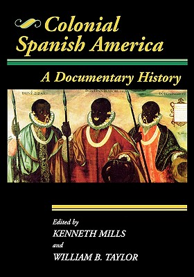 Colonial Spanish America: A Documentary History - Mills, Kenneth, MA, BSc, FRCS (Editor), and Taylor, William B (Editor)