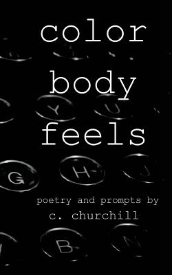 Color Body Feels: Poetry and Prompts - Churchill, C