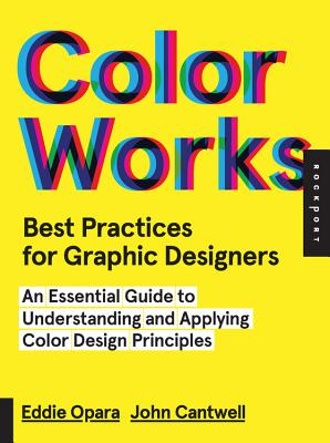 Color Works: Best Practices for Graphic Designers: An Essential Guide to Understanding and Applying Color Design Principles - Opara, Eddie
