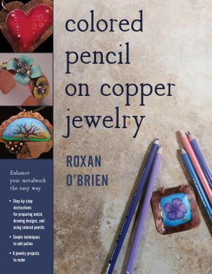 Colored Pencil on Copper Jewelry: Enhance Your Metalwork the Easy Way - O'Brien, Roxan