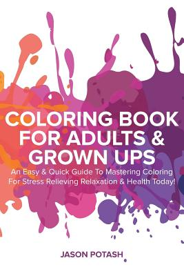 Coloring Book for Adults & Grown Ups: An Easy & Quick Guide to Mastering Coloring for Stress Relieving & Relaxation - Potash, Jason