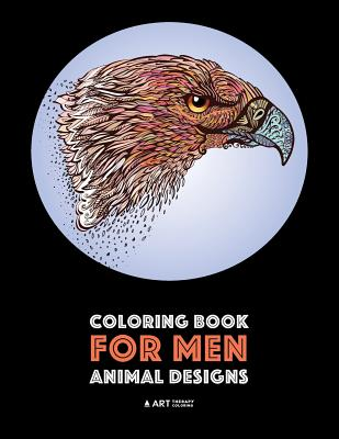 Coloring Book for Men: Animal Designs: Detailed Designs for Relaxation and Stress Relief; Anti-Stress Zendoodle; Art Therapy & Meditation Practice for Guys - Art Therapy Coloring