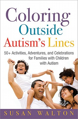 Coloring Outside Autism's Lines: 50+ Activities, Adventures, and Celebrations for Families with Children with Autism - Walton, Susan