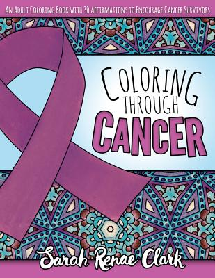 Coloring Through Cancer: An Adult Coloring Book with 30 Positive Affirmations to Encourage Cancer Survivors - Clark, Sarah Renae