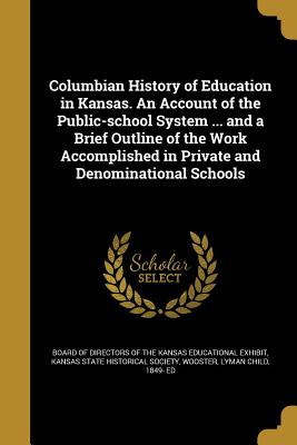 Columbian History of Education in Kansas. an Account of the Public-School System ... and a Brief Outline of the Work Accomplished in Private and Denominational Schools - Board of Directors of the Kansas Educati (Creator), and Kansas State Historical Society (Creator), and Wooster, Lyman Child...
