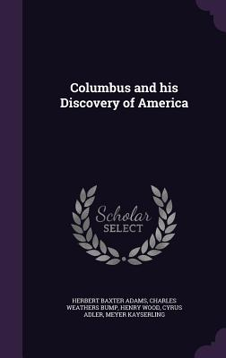 Columbus and His Discovery of America - Adams, Herbert Baxter, and Bump, Charles Weathers, and Wood, Henry
