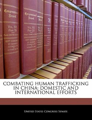 Combating Human Trafficking in China: Domestic and International Efforts - United States Congress Senate (Creator)