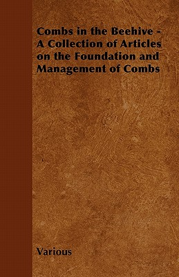 Combs in the Beehive - A Collection of Articles on the Foundation and Management of Combs - Various