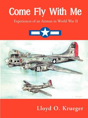 Come Fly with Me: Experiences of an Airman in World War II - Krueger, Lloyd