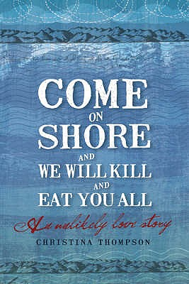 Come on Shore and We Will Kill You and Eat You All: An Unlikely Love Story - Thompson, Christina