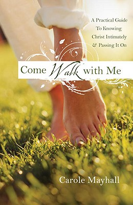 Come Walk with Me: A Woman's Personal Guide to Knowing God & Mentoring Others - Mayhall, Carole