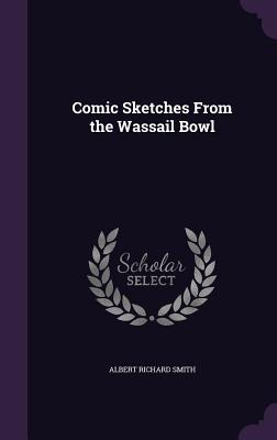 Comic Sketches from the Wassail Bowl - Smith, Albert Richard