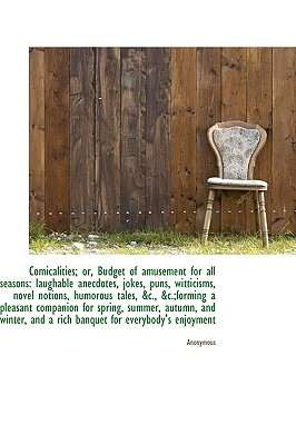 Comicalities; Or, Budget of Amusement for All Seasons: Laughable Anecdotes, Jokes, Puns, Witticisms, - Anonymous