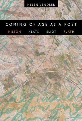 Coming of Age as a Poet: Milton, Keats, Eliot, Plath - Vendler, Helen