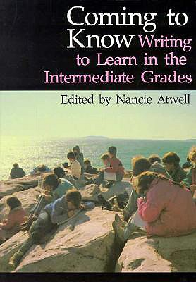 Coming to Know: Writing to Learn in the Intermediate Grades - Atwell, Nancie
