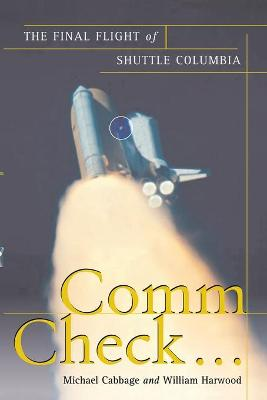 Comm Check...: The Final Flight of Shuttle Columbia - Cabbage, Michael, and Harwood, William, PhD