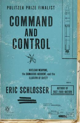 Command and Control: Nuclear Weapons, the Damascus Accident, and the Illusion of Safety - Schlosser, Eric