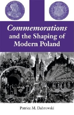 Commemorations and the Shaping of Modern Poland - Dabrowski, Patrice M
